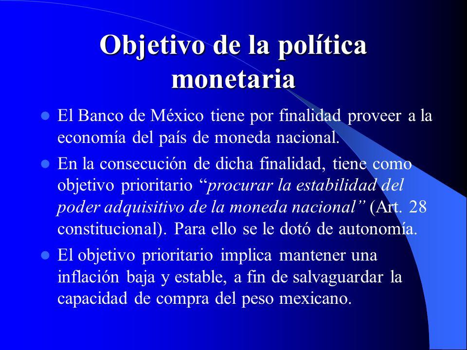 Objetivo de la política monetaria El Banco de México tiene por finalidad proveer a la economía del país de moneda nacional. En la consecución de dicha