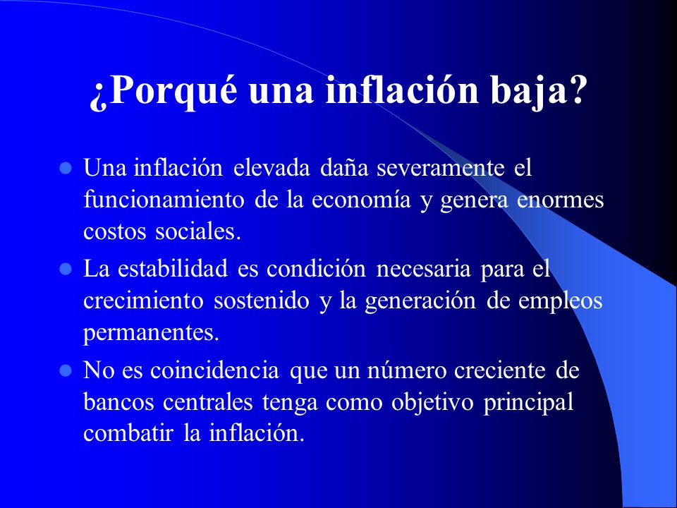 ¿Porqué una inflación baja? Una inflación elevada daña severamente el funcionamiento de la economía y genera enormes costos sociales. La estabilidad e