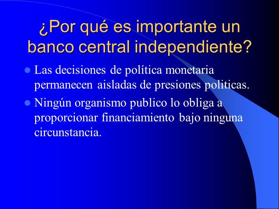 ¿Por qué es importante un banco central independiente? Las decisiones de política monetaria permanecen aisladas de presiones politicas. Ningún organis
