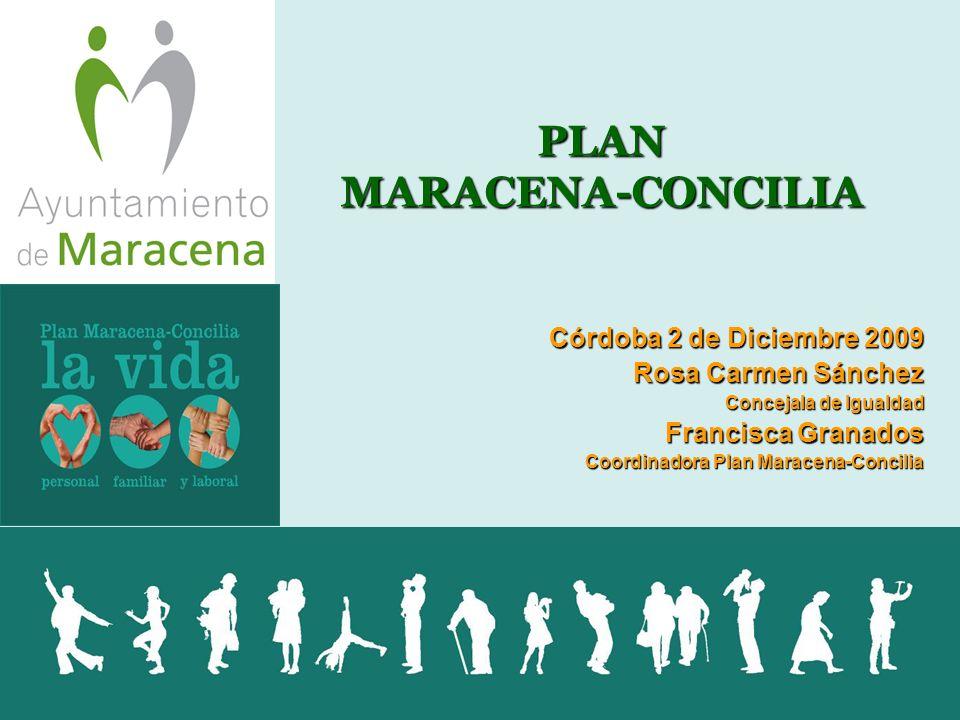PLAN MARACENA-CONCILIA Córdoba 2 de Diciembre 2009 Rosa Carmen Sánchez Concejala de Igualdad Francisca Granados Coordinadora Plan Maracena-Concilia