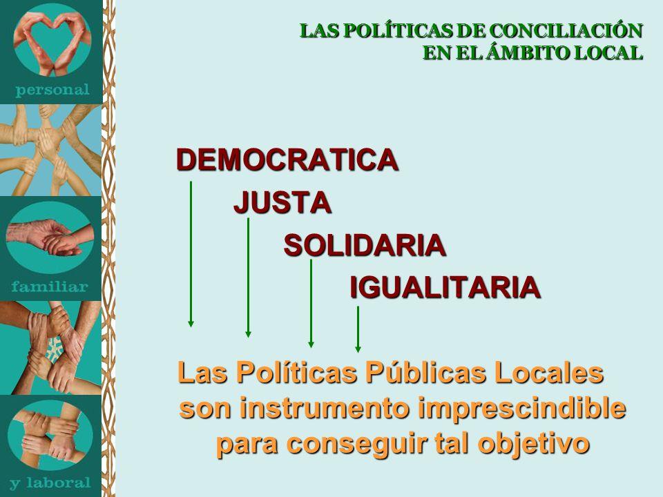 LAS POLÍTICAS DE CONCILIACIÓN EN EL ÁMBITO LOCAL DEMOCRATICA JUSTA JUSTASOLIDARIAIGUALITARIA Las Políticas Públicas Locales son instrumento imprescindible para conseguir tal objetivo