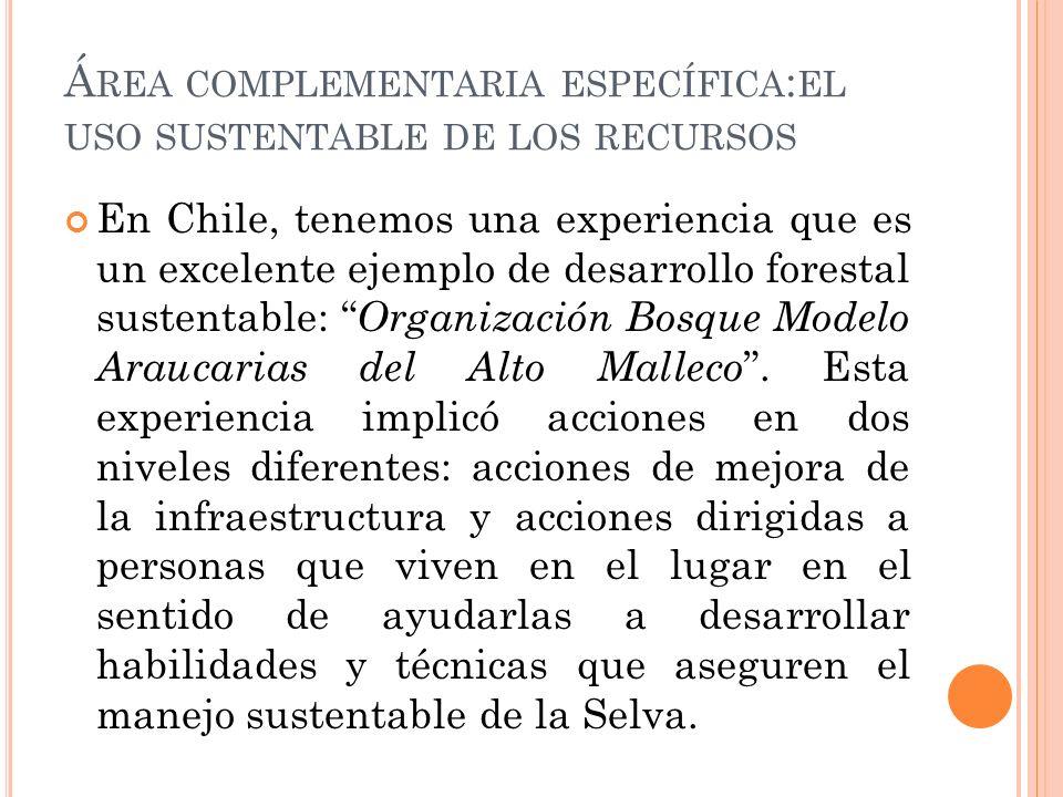 Á REA COMPLEMENTARIA ESPECÍFICA : EL USO SUSTENTABLE DE LOS RECURSOS En Chile, tenemos una experiencia que es un excelente ejemplo de desarrollo forestal sustentable: Organización Bosque Modelo Araucarias del Alto Malleco.