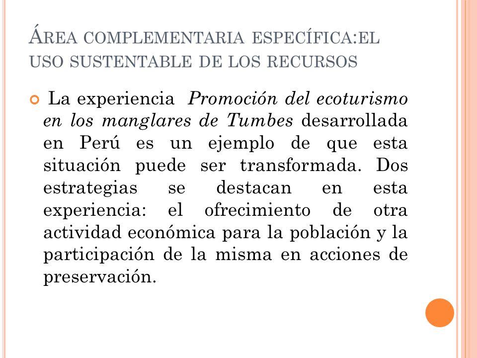 Á REA COMPLEMENTARIA ESPECÍFICA : EL USO SUSTENTABLE DE LOS RECURSOS La experiencia Promoción del ecoturismo en los manglares de Tumbes desarrollada en Perú es un ejemplo de que esta situación puede ser transformada.