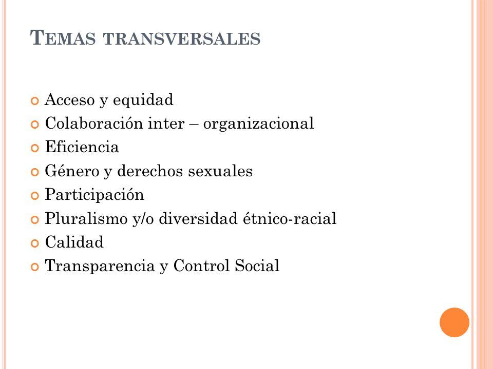 T EMAS TRANSVERSALES Acceso y equidad Colaboración inter – organizacional Eficiencia Género y derechos sexuales Participación Pluralismo y/o diversidad étnico-racial Calidad Transparencia y Control Social