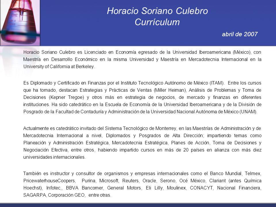 Horacio Soriano Culebro Currículum abril de 2007 Horacio Soriano Culebro es Licenciado en Economía egresado de la Universidad Iberoamericana (México), con Maestría en Desarrollo Económico en la misma Universidad y Maestría en Mercadotecnia Internacional en la University of California at Berkeley.