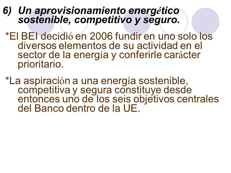 6)Un aprovisionamiento energ é tico sostenible, competitivo y seguro. *El BEI decidi ó en 2006 fundir en uno solo los diversos elementos de su activid