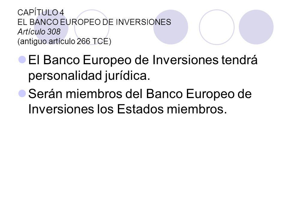 CAPÍTULO 4 EL BANCO EUROPEO DE INVERSIONES Artículo 308 (antiguo artículo 266 TCE) El Banco Europeo de Inversiones tendrá personalidad jurídica. Serán