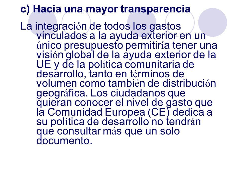 c) Hacia una mayor transparencia La integraci ó n de todos los gastos vinculados a la ayuda exterior en un ú nico presupuesto permitir í a tener una v