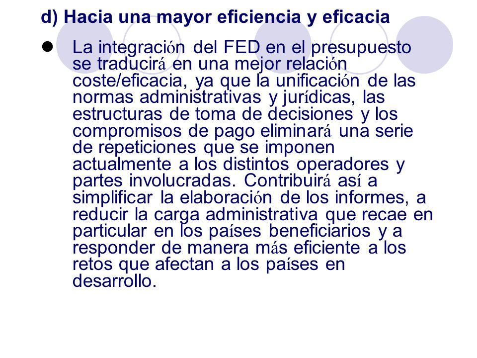d) Hacia una mayor eficiencia y eficacia La integraci ó n del FED en el presupuesto se traducir á en una mejor relaci ó n coste/eficacia, ya que la un