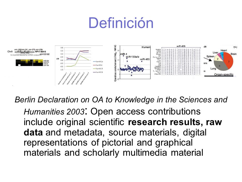 Definición Berlin Declaration on OA to Knowledge in the Sciences and Humanities 2003 : Open access contributions include original scientific research results, raw data and metadata, source materials, digital representations of pictorial and graphical materials and scholarly multimedia material
