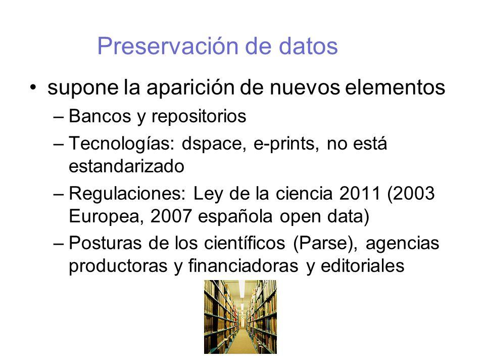 Preservación de datos supone la aparición de nuevos elementos –Bancos y repositorios –Tecnologías: dspace, e-prints, no está estandarizado –Regulaciones: Ley de la ciencia 2011 (2003 Europea, 2007 española open data) –Posturas de los científicos (Parse), agencias productoras y financiadoras y editoriales