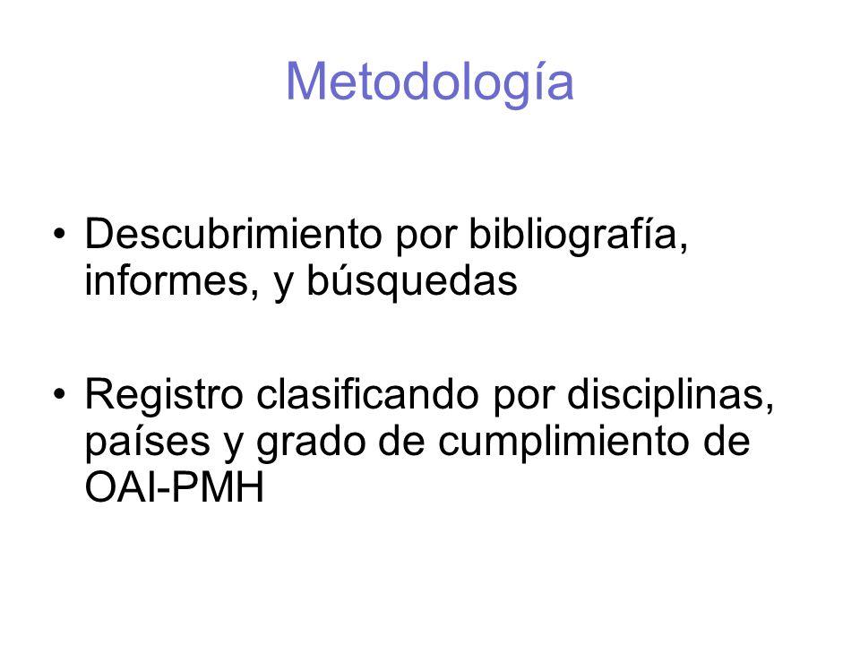 Metodología Descubrimiento por bibliografía, informes, y búsquedas Registro clasificando por disciplinas, países y grado de cumplimiento de OAI-PMH