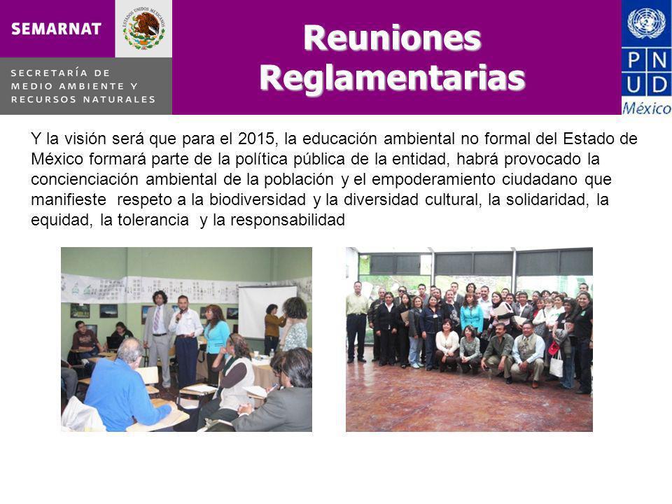 Reuniones Reglamentarias Y la visión será que para el 2015, la educación ambiental no formal del Estado de México formará parte de la política pública de la entidad, habrá provocado la concienciación ambiental de la población y el empoderamiento ciudadano que manifieste respeto a la biodiversidad y la diversidad cultural, la solidaridad, la equidad, la tolerancia y la responsabilidad