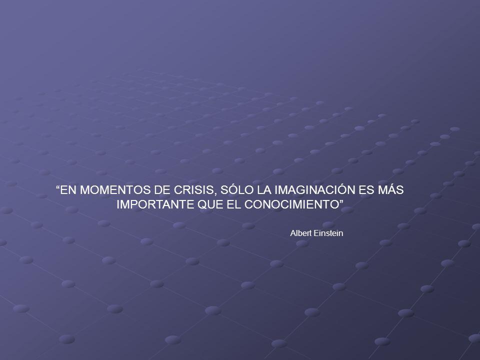 EN MOMENTOS DE CRISIS, SÓLO LA IMAGINACIÓN ES MÁS IMPORTANTE QUE EL CONOCIMIENTO Albert Einstein