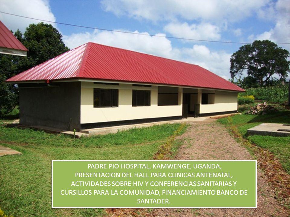 PADRE PIO HOSPITAL, KAMWENGE, UGANDA, PRESENTACION DEL HALL PARA CLINICAS ANTENATAL, ACTIVIDADES SOBRE HIV Y CONFERENCIAS SANITARIAS Y CURSILLOS PARA LA COMUNIDAD, FINANCIAMIENTO BANCO DE SANTADER.