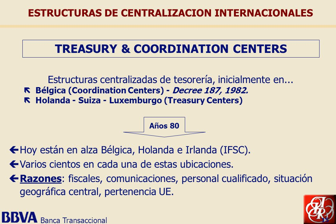 Banca Transaccional 15 Estructuras centralizadas de tesorería, inicialmente en... ë Bélgica (Coordination Centers) - Decree 187, 1982. ë Holanda - Sui