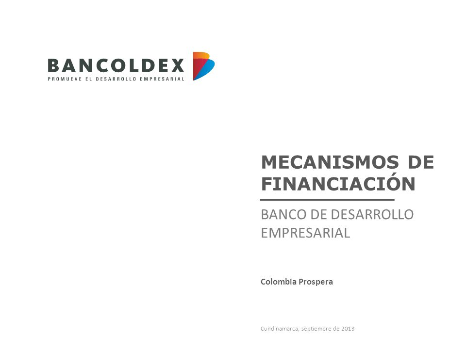MECANISMOS DE FINANCIACIÓN BANCO DE DESARROLLO EMPRESARIAL Cundinamarca, septiembre de 2013 Colombia Prospera