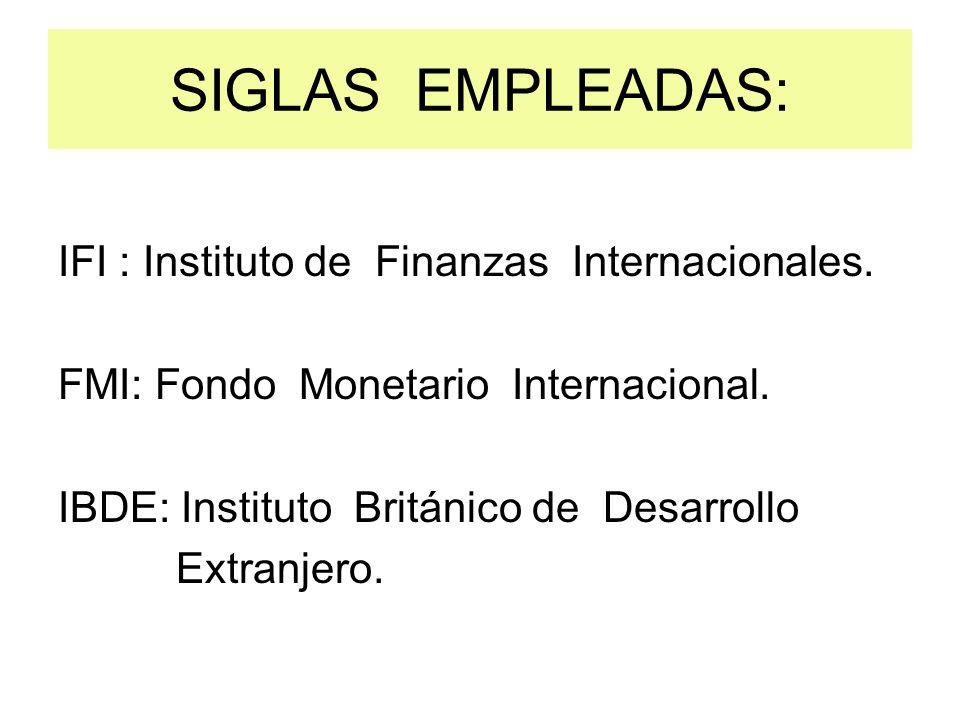 SIGLAS EMPLEADAS: IFI : Instituto de Finanzas Internacionales. FMI: Fondo Monetario Internacional. IBDE: Instituto Británico de Desarrollo Extranjero.