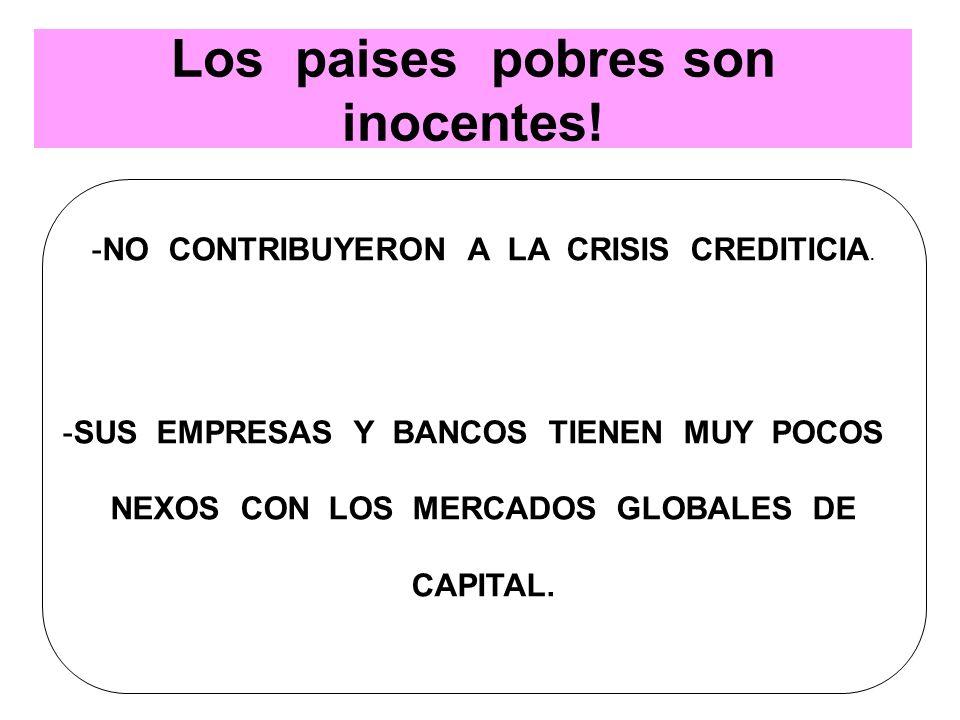 Los paises pobres son inocentes! -NO CONTRIBUYERON A LA CRISIS CREDITICIA. -SUS EMPRESAS Y BANCOS TIENEN MUY POCOS NEXOS CON LOS MERCADOS GLOBALES DE