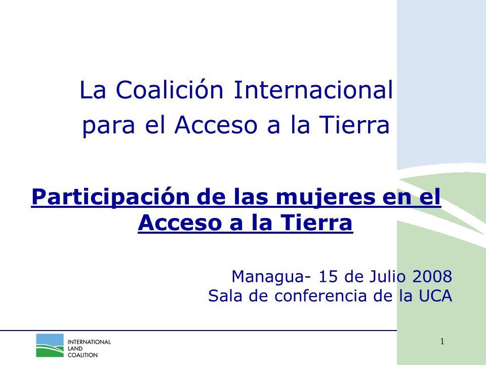 1 Managua- 15 de Julio 2008 Sala de conferencia de la UCA La Coalición Internacional para el Acceso a la Tierra Participación de las mujeres en el Acceso a la Tierra