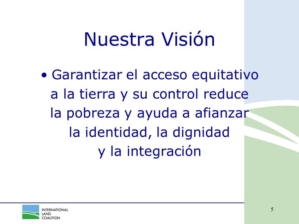 5 Nuestra Visión Garantizar el acceso equitativo a la tierra y su control reduce la pobreza y ayuda a afianzar la identidad, la dignidad y la integración