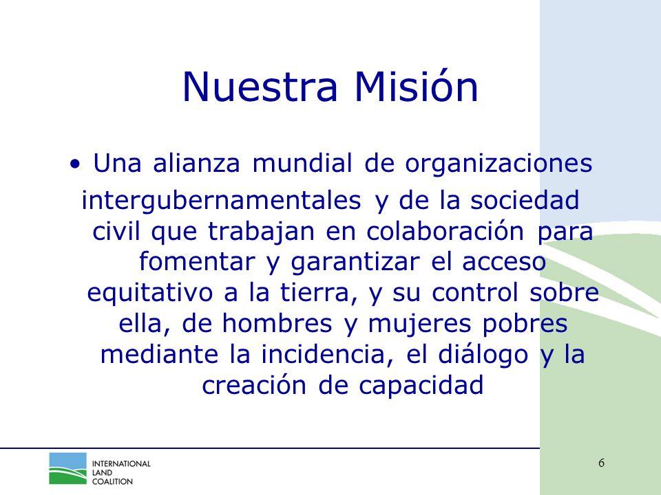 6 Nuestra Misión Una alianza mundial de organizaciones intergubernamentales y de la sociedad civil que trabajan en colaboración para fomentar y garantizar el acceso equitativo a la tierra, y su control sobre ella, de hombres y mujeres pobres mediante la incidencia, el diálogo y la creación de capacidad