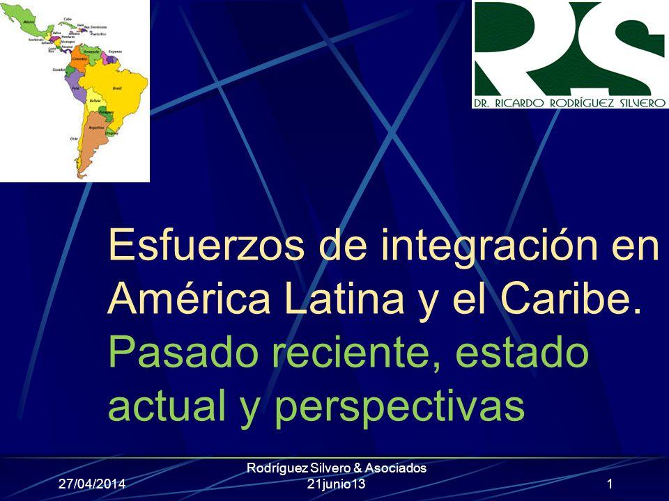 Esfuerzos de integración en América Latina y el Caribe. Pasado reciente, estado actual y perspectivas 27/04/2014 Rodríguez Silvero & Asociados 21junio