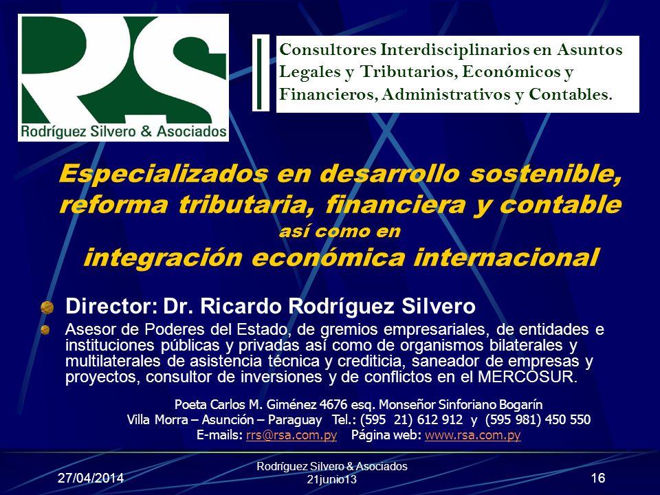 27/04/2014 Rodríguez Silvero & Asociados 21junio13 16 Especializados en desarrollo sostenible, reforma tributaria, financiera y contable así como en integración económica internacional Director: Dr.