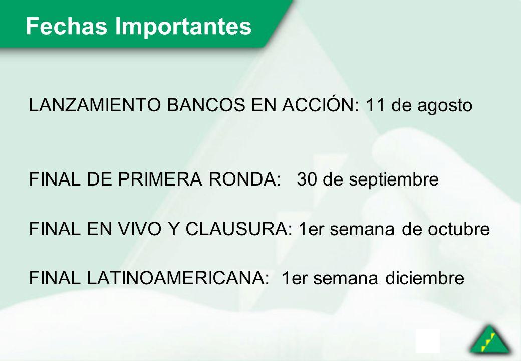 Fechas Importantes LANZAMIENTO BANCOS EN ACCIÓN: 11 de agosto FINAL DE PRIMERA RONDA: 30 de septiembre FINAL EN VIVO Y CLAUSURA: 1er semana de octubre FINAL LATINOAMERICANA: 1er semana diciembre