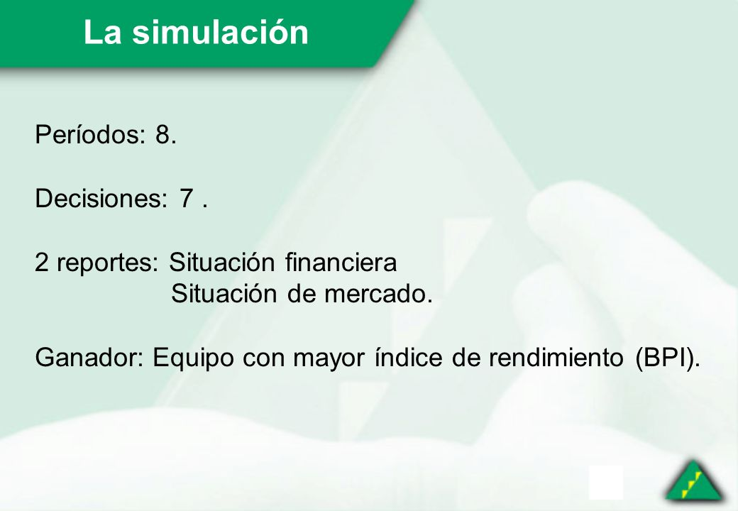 La simulación Períodos: 8. Decisiones: 7. 2 reportes: Situación financiera Situación de mercado.