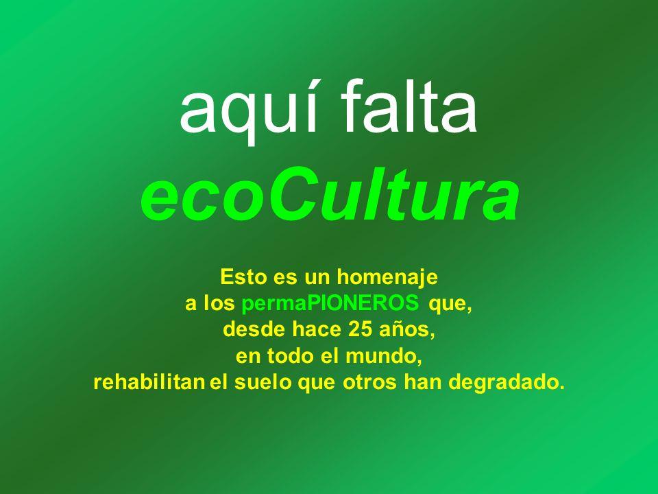 aquí falta ecoCultura Esto es un homenaje a los permaPIONEROS que, desde hace 25 años, en todo el mundo, rehabilitan el suelo que otros han degradado.