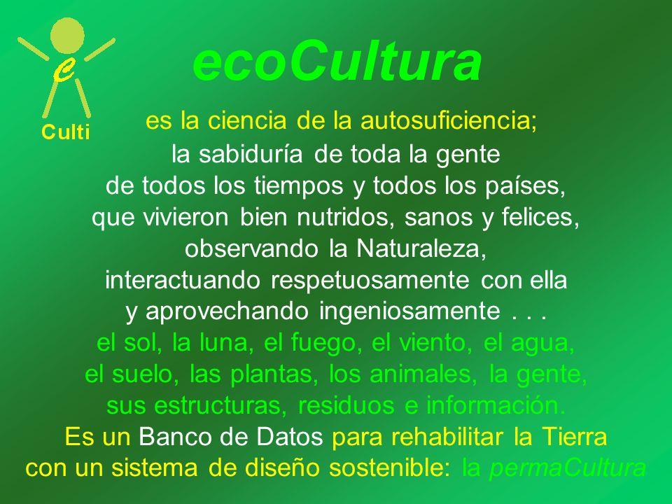 ecoCultura es la ciencia de la autosuficiencia; la sabiduría de toda la gente de todos los tiempos y todos los países, que vivieron bien nutridos, sanos y felices, observando la Naturaleza, interactuando respetuosamente con ella y aprovechando ingeniosamente...
