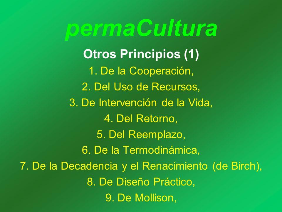 permaCultura Otros Principios (1) 1. De la Cooperación, 2. Del Uso de Recursos, 3. De Intervención de la Vida, 4. Del Retorno, 5. Del Reemplazo, 6. De