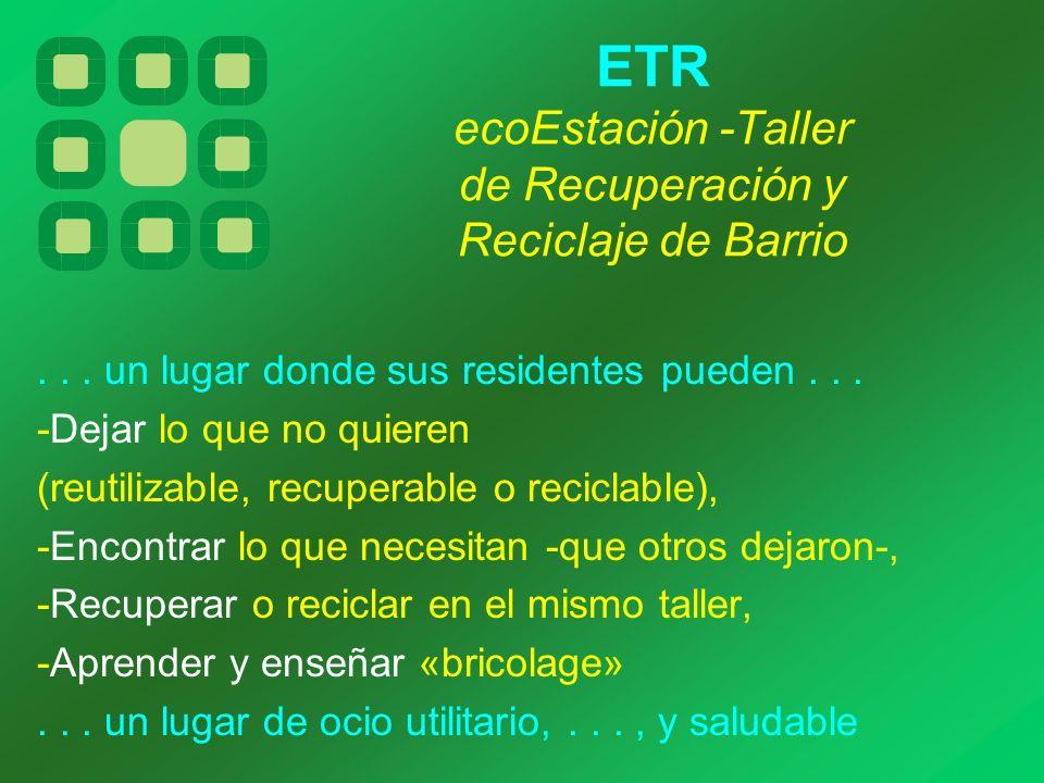 ETR ecoEstación -Taller de Recuperación y Reciclaje de Barrio... un lugar donde sus residentes pueden... -Dejar lo que no quieren (reutilizable, recup