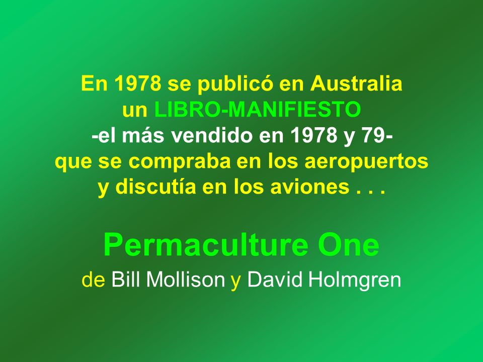Bill Mollison es un australiano autodidacta que, después de trabajar de todo en todas partes, apasionado por la observación de la Naturaleza y el comportamiento de la gente autóctona, fue llamado por la Universidad de Hobart-Tasmania, para dictar la asignatura Psicología Ambiental.