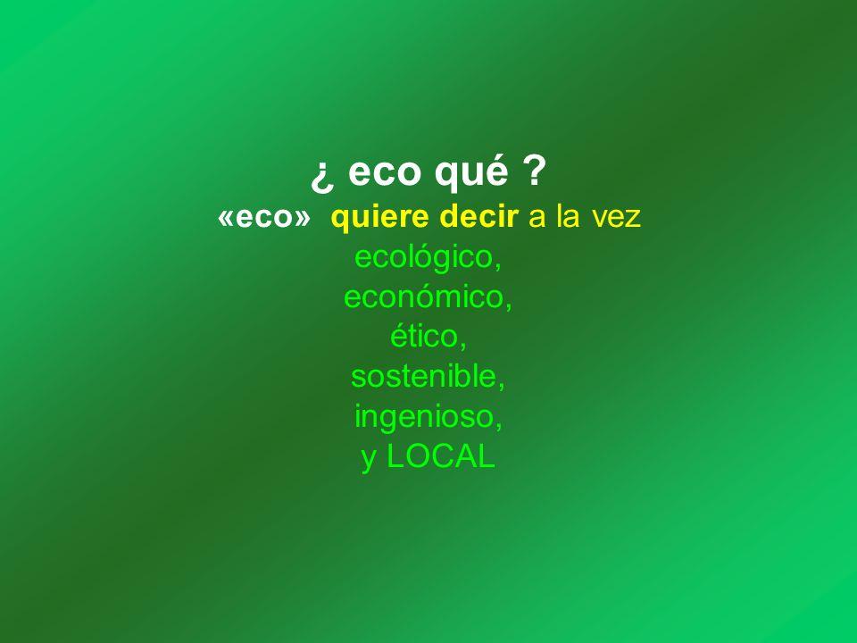 ¿ eco qué ? «eco» quiere decir a la vez ecológico, económico, ético, sostenible, ingenioso, y LOCAL