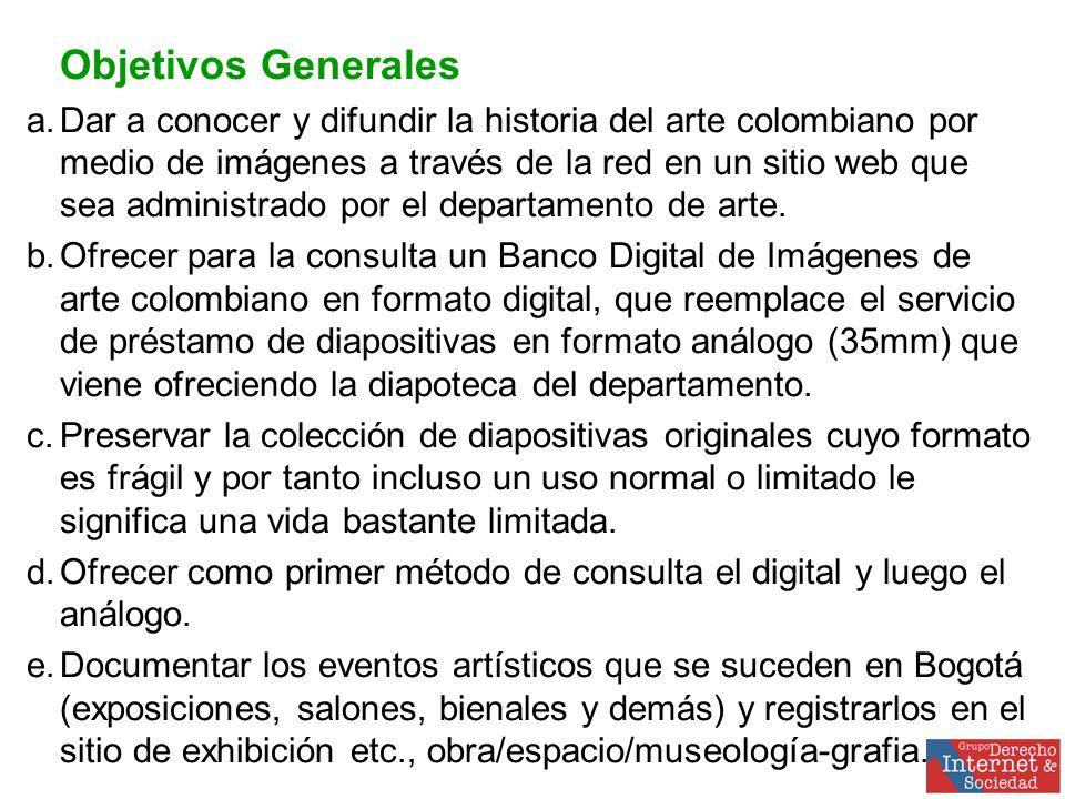 Objetivos Generales a.Dar a conocer y difundir la historia del arte colombiano por medio de imágenes a través de la red en un sitio web que sea administrado por el departamento de arte.