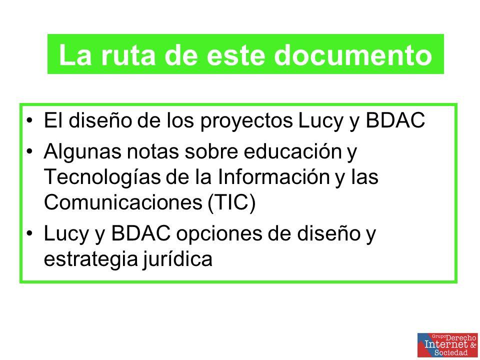 El diseño de los proyectos Lucy y BDAC Algunas notas sobre educación y Tecnologías de la Información y las Comunicaciones (TIC) Lucy y BDAC opciones de diseño y estrategia jurídica La ruta de este documento
