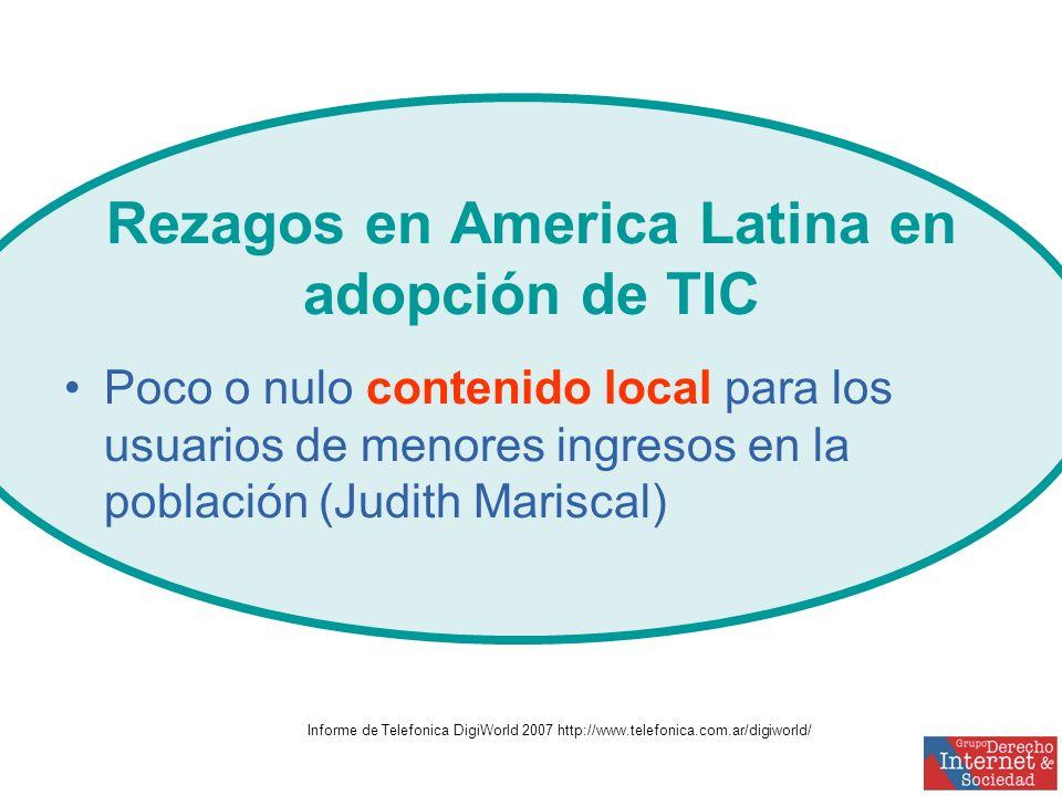 Rezagos en America Latina en adopción de TIC Poco o nulo contenido local para los usuarios de menores ingresos en la población (Judith Mariscal) Informe de Telefonica DigiWorld 2007 http://www.telefonica.com.ar/digiworld/