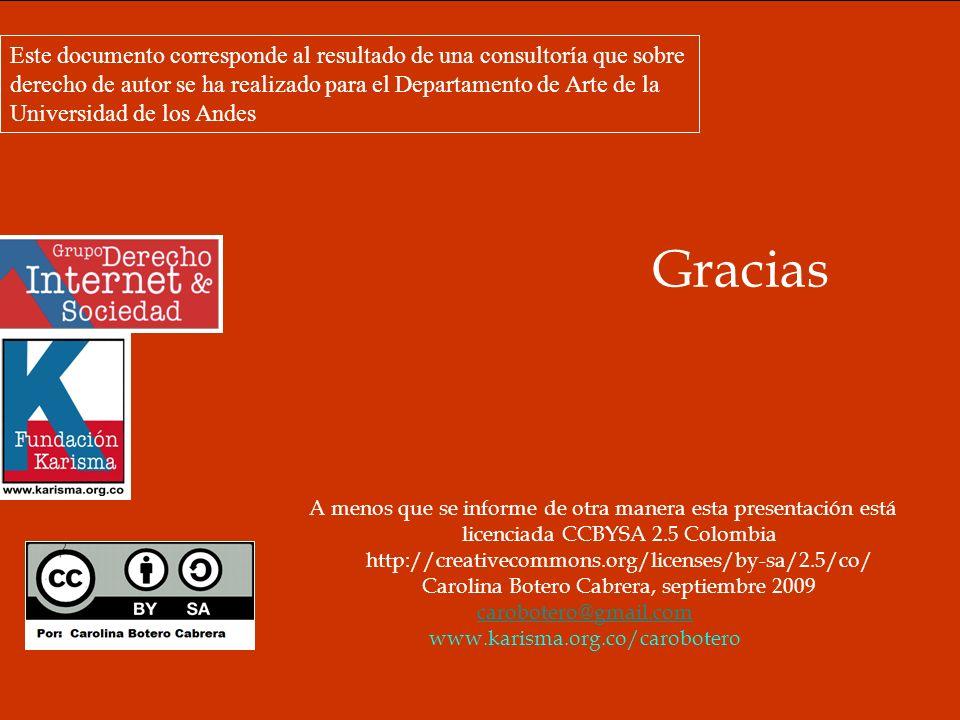 Gracias A menos que se informe de otra manera esta presentación está licenciada CCBYSA 2.5 Colombia http://creativecommons.org/licenses/by-sa/2.5/co/ Carolina Botero Cabrera, septiembre 2009 carobotero@gmail.com www.karisma.org.co/carobotero Este documento corresponde al resultado de una consultoría que sobre derecho de autor se ha realizado para el Departamento de Arte de la Universidad de los Andes