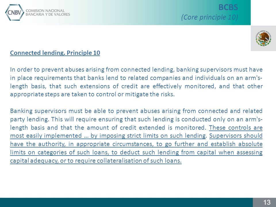 Connected lending. Principle 10 In order to prevent abuses arising from connected lending, banking supervisors must have in place requirements that ba