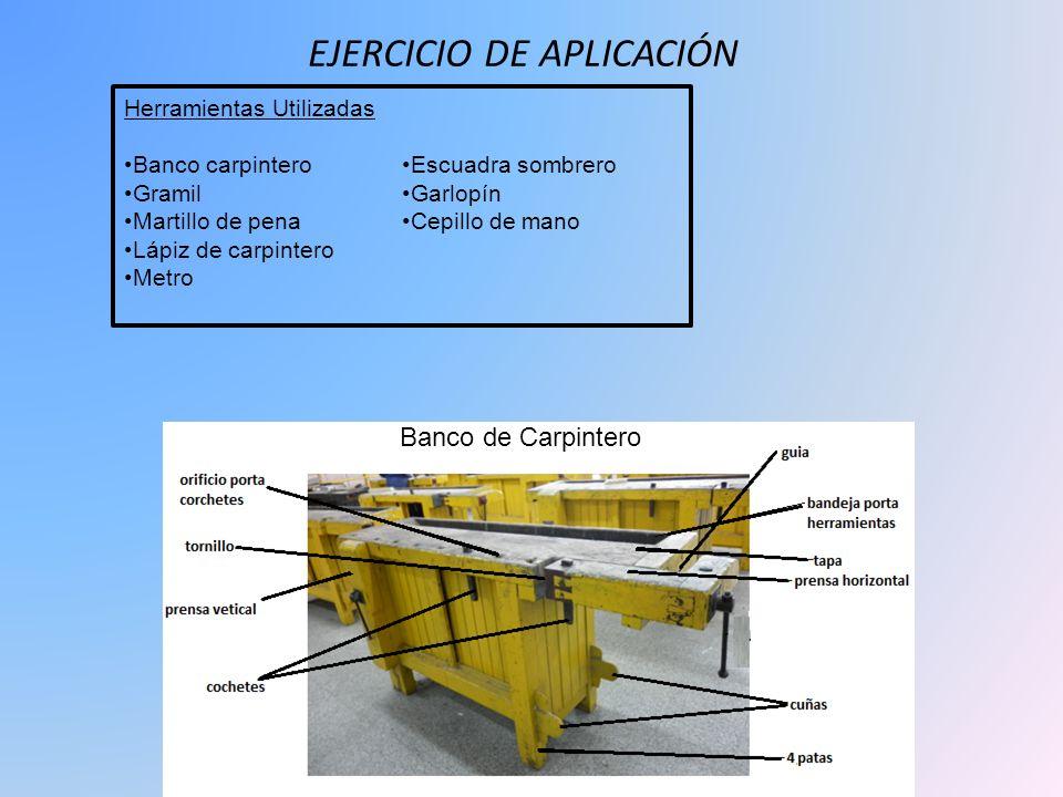 EJERCICIO DE APLICACIÓN Herramientas Utilizadas Banco carpintero Gramil Martillo de pena Lápiz de carpintero Metro Escuadra sombrero Garlopín Cepillo