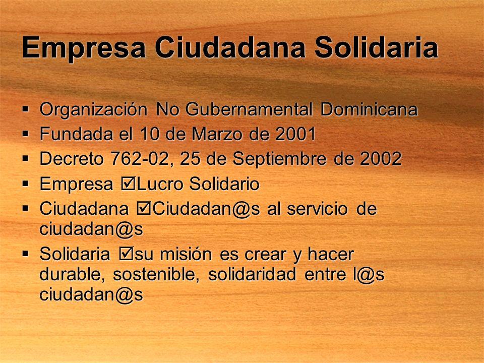 Empresa Ciudadana Solidaria Organización No Gubernamental Dominicana Fundada el 10 de Marzo de 2001 Decreto 762-02, 25 de Septiembre de 2002 Empresa Lucro Solidario Ciudadana Ciudadan@s al servicio de ciudadan@s Solidaria su misión es crear y hacer durable, sostenible, solidaridad entre l@s ciudadan@s Organización No Gubernamental Dominicana Fundada el 10 de Marzo de 2001 Decreto 762-02, 25 de Septiembre de 2002 Empresa Lucro Solidario Ciudadana Ciudadan@s al servicio de ciudadan@s Solidaria su misión es crear y hacer durable, sostenible, solidaridad entre l@s ciudadan@s