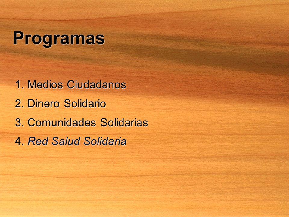Programas 1. Medios Ciudadanos 2. Dinero Solidario 3. Comunidades Solidarias 4. Red Salud Solidaria 1. Medios Ciudadanos 2. Dinero Solidario 3. Comuni