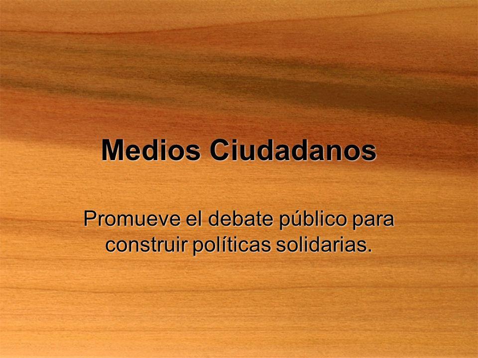 Medios Ciudadanos Promueve el debate público para construir políticas solidarias.