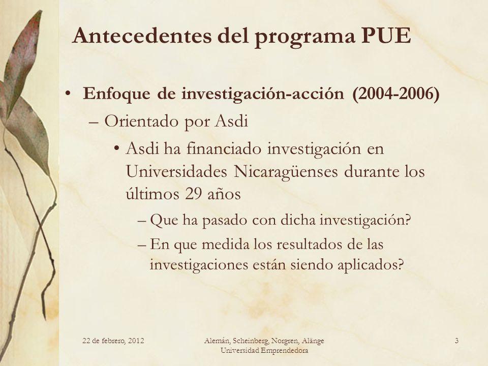 22 de febrero, 2012Alemán, Scheinberg, Norgren, Alänge Universidad Emprendedora 3 Antecedentes del programa PUE Enfoque de investigación-acción (2004-2006) –Orientado por Asdi Asdi ha financiado investigación en Universidades Nicaragüenses durante los últimos 29 años –Que ha pasado con dicha investigación.