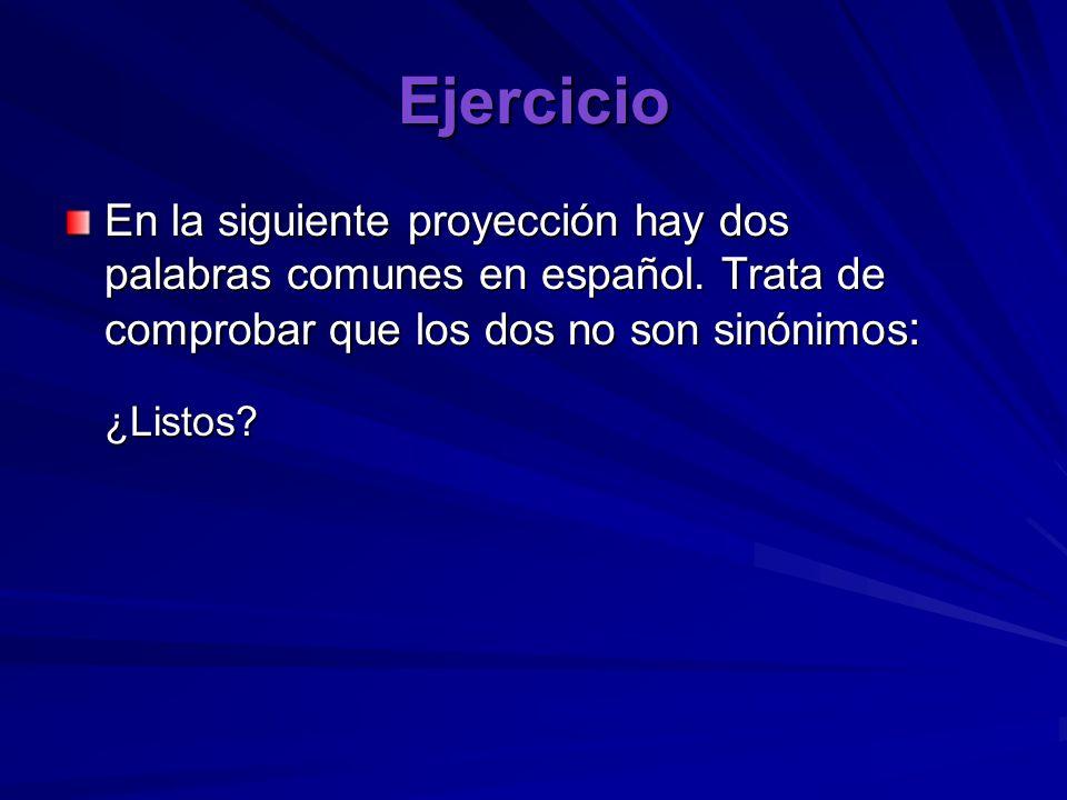 Ejercicio En la siguiente proyección hay dos palabras comunes en español. Trata de comprobar que los dos no son sinónimos : ¿Listos?
