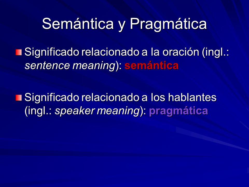 Semántica y Pragmática Significado relacionado a la oración (ingl.: sentence meaning): semántica Significado relacionado a los hablantes (ingl.: speak