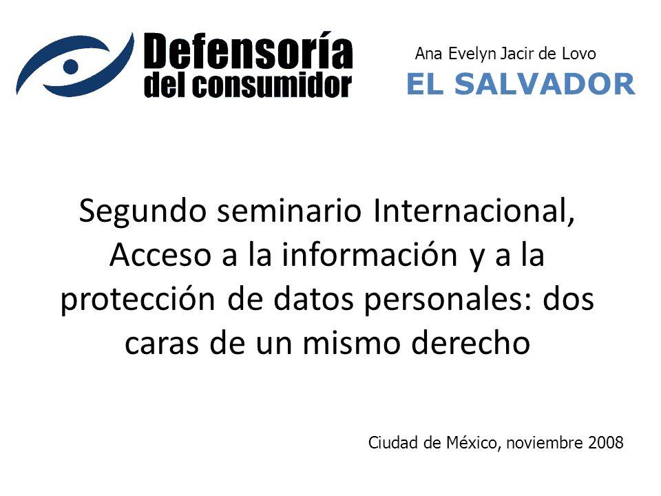 Segundo seminario Internacional, Acceso a la información y a la protección de datos personales: dos caras de un mismo derecho EL SALVADOR Ciudad de México, noviembre 2008 Ana Evelyn Jacir de Lovo