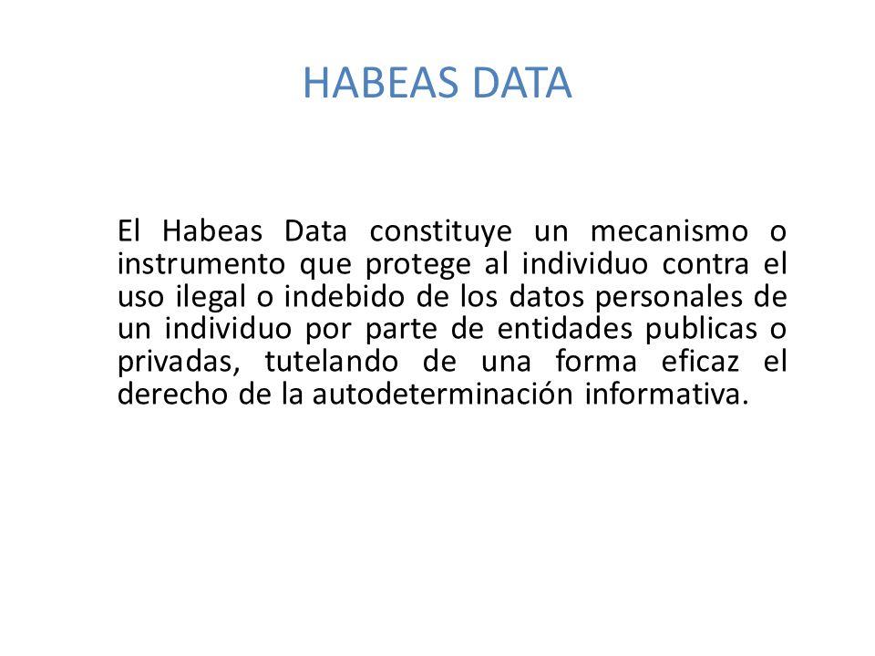 HABEAS DATA El Habeas Data constituye un mecanismo o instrumento que protege al individuo contra el uso ilegal o indebido de los datos personales de un individuo por parte de entidades publicas o privadas, tutelando de una forma eficaz el derecho de la autodeterminación informativa.